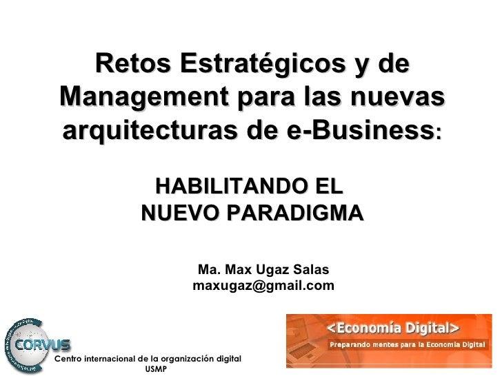 Ma. Max Ugaz Salas [email_address] Retos Estratégicos y de Management para las nuevas arquitecturas de e-Business : HABILI...