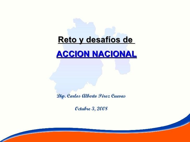 Reto y desafíos de  ACCION NACIONAL Dip. Carlos Alberto Pérez Cuevas Octubre 3, 2008