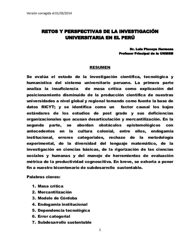 Versión corregida el 01/03/2014 1 RETOS Y PERSPECTIVAS DE LA INVESTIGACIÓN UNIVERSITARIA EN EL PERÚ Dr. Luis Piscoya Hermo...