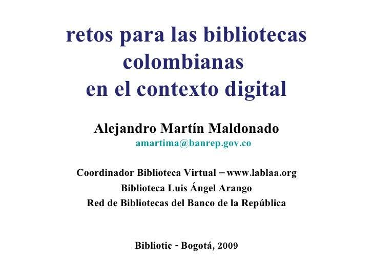 retos para las bibliotecas colombianas  en el contexto digital <ul><li>Alejandro Martín Maldonado [email_address] </li></u...