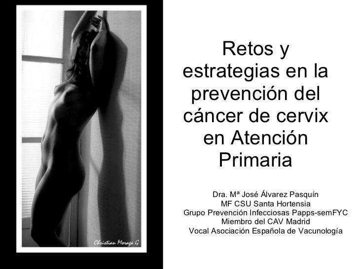 Retos y estrategias en la prevención del cáncer de cervix en Atención Primaria Dra. Mª José Álvarez Pasquín MF CSU Santa H...