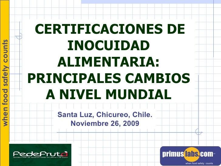 CERTIFICACIONES DE INOCUIDAD ALIMENTARIA: PRINCIPALES CAMBIOS A NIVEL MUNDIAL Santa Luz, Chicureo, Chile. Noviembre 26, 2009