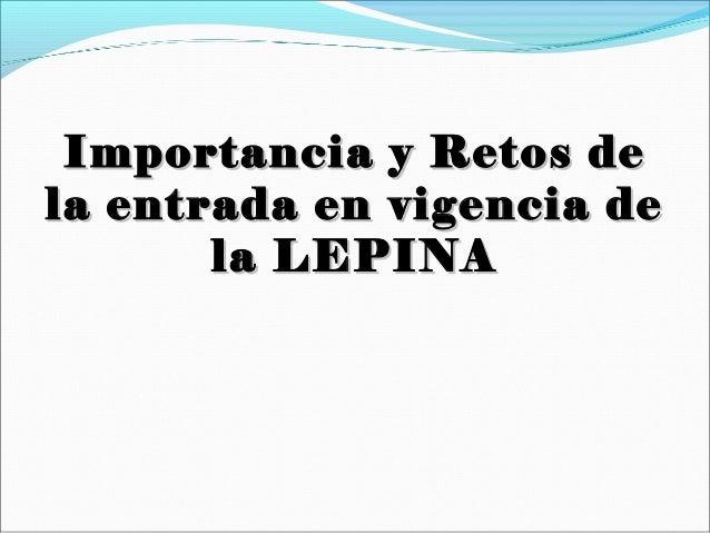 Importancia y Retos deImportancia y Retos de la entrada en vigencia dela entrada en vigencia de la LEPINAla LEPINA