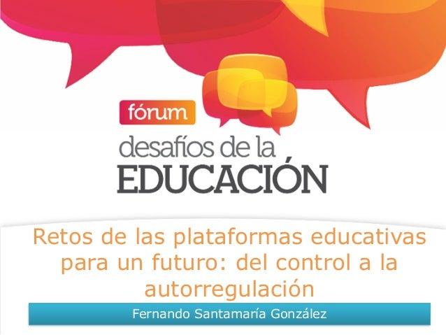 Retos de las plataformas educativas para un futuro: del control a la autorregulación Fernando Santamaría González