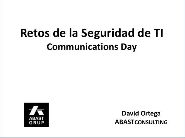 Retos de la Seguridad de TI     Communications Day                    David Ortega                  ABASTCONSULTING
