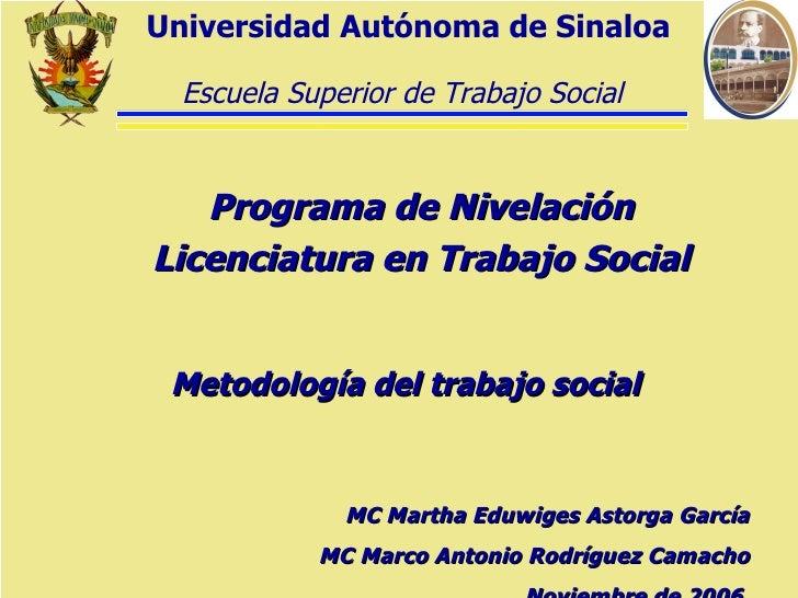 Metodología del trabajo social Programa de Nivelación Licenciatura en Trabajo Social Universidad Autónoma de Sinaloa MC Ma...