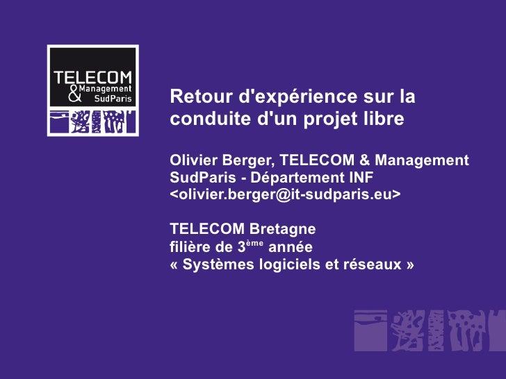 Retour d'expérience sur la conduite d'un projet libre  Olivier Berger, TELECOM & Management SudParis - Département INF <ol...