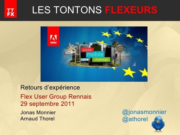 LES TONTONS  FLEXEURS Retours d'expérience Flex User Group Rennais 29 septembre 2011 Jonas Monnier Arnaud Thorel @jonasmon...