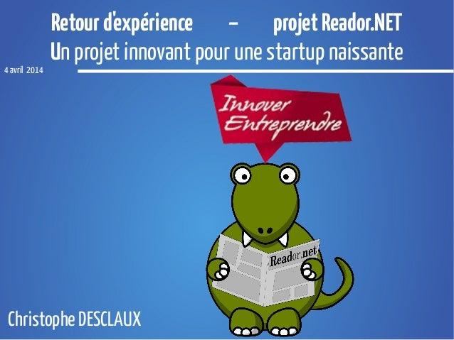 Retourd'expérience – projetReador.NET Un projet innovant pour une startup naissante 4 avril 2014 Christophe DESCLAUX