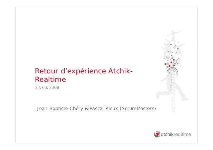 Retour d'expérience Atchik- Realtime 27/03/2009     Jean Baptiste Jean-Baptiste Chéry & Pascal Rieux (ScrumMasters)