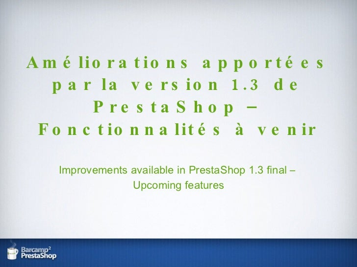 Améliorations apportées par la version 1.3 de PrestaShop – Fonctionnalités à venir Improvements available in PrestaShop 1....
