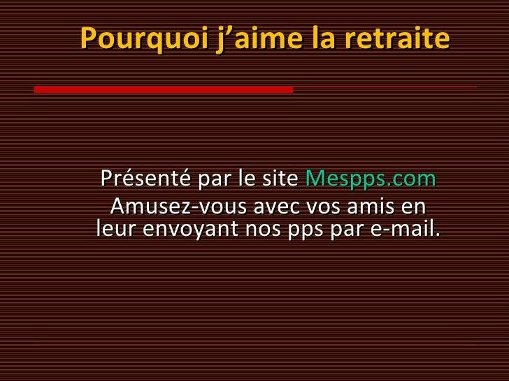 Pourquoi j'aime la retraite Présenté par le site  Mespps.com Amusez-vous avec vos amis en leur envoyant nos pps par e-mail.