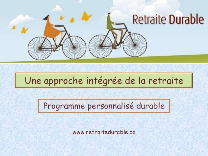 Une approche intégrée de la retraite    Programme personnalisé durable           www.retraitedurable.ca