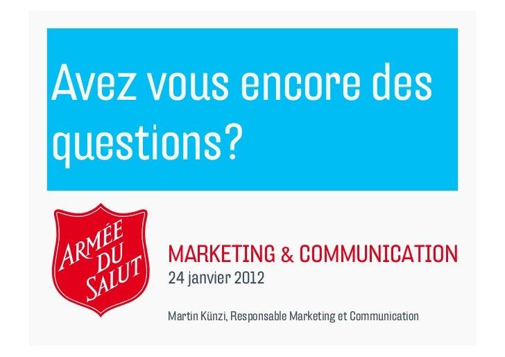 Avez vous encore desquestions?      MARKETING & COMMUNICATION      24 janvier 2012      Martin Künzi, Responsable Marketin...