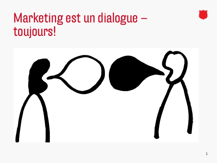 Marketing est un dialogue –toujours!   http://www.youtube.com/watch?v=DfyeXrdZZ1o   http://www.youtube.com/watch?v=ZUeQf...