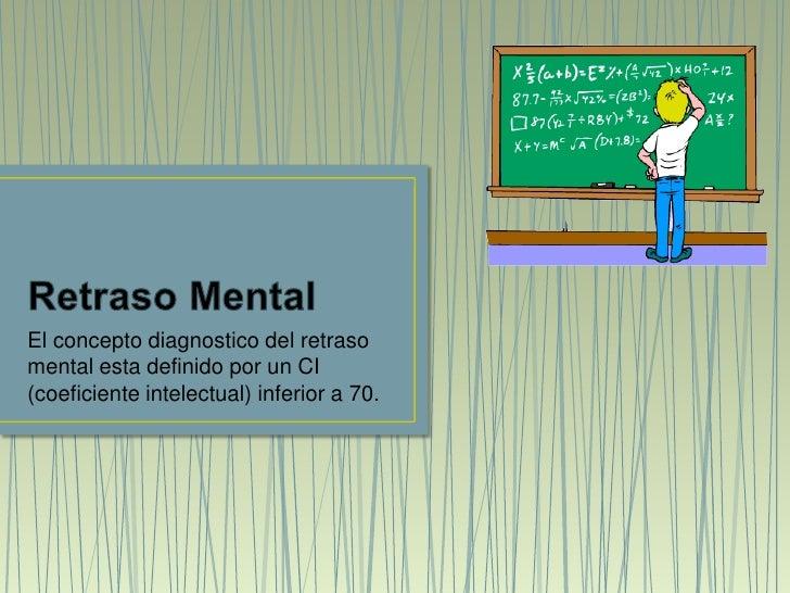 Retraso Mental<br />El concepto diagnostico del retraso mental esta definido por un CI (coeficiente intelectual) inferior ...