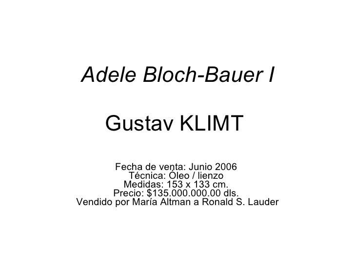 Adele Bloch-Bauer I   Gustav KLIMT  Fecha de venta: Junio 2006  Técnica: Óleo / lienzo  Medidas: 153 x 133 cm.  Precio: $1...