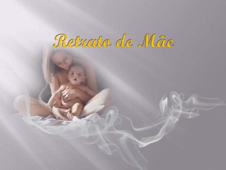 Uma mulher existe,   que pela imensidão de seu amor,tem um pouco de Deus, e muito de anjo      pela incansável solicitude ...