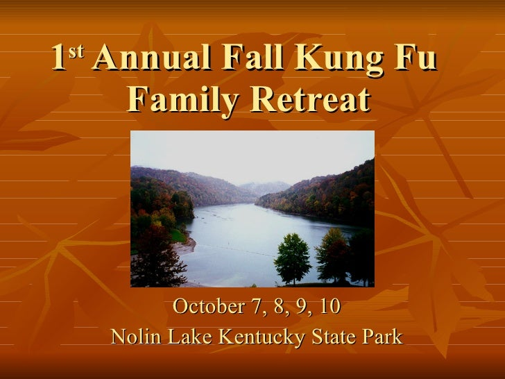 1 st  Annual Fall Kung Fu  Family Retreat October 7, 8, 9, 10 Nolin Lake Kentucky State Park