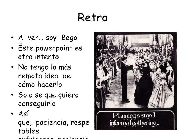 Retro<br />A  ver… soy  Bego<br />Éste powerpoint es otro intento<br />No tengo la más remota idea  de cómo hacerlo<br />S...
