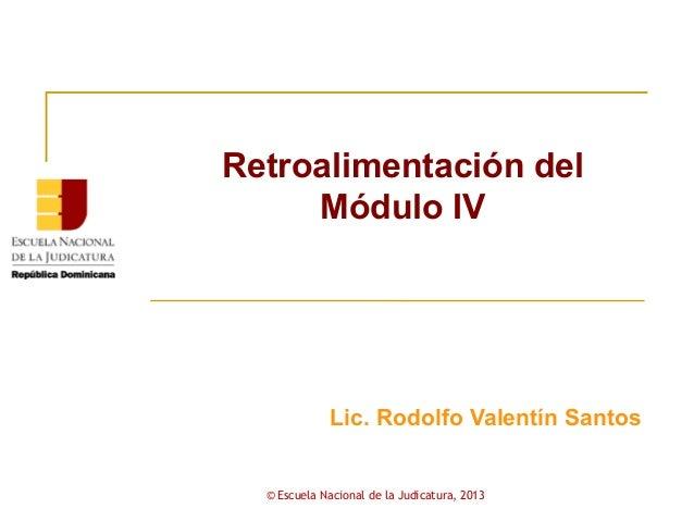 Retroalimentación del     Módulo IV             Lic. Rodolfo Valentín Santos  © Escuela Nacional de la Judicatura, 2013