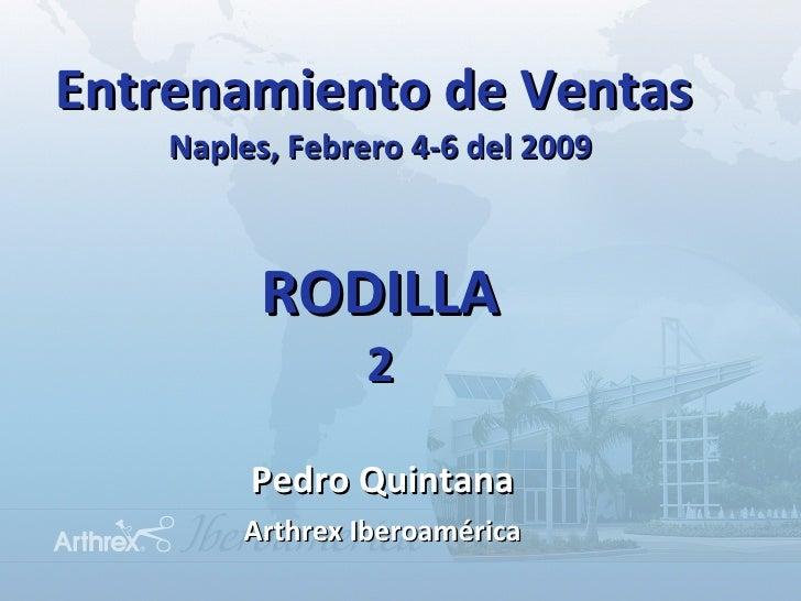 Entrenamiento de Ventas  Naples, Febrero 4-6 del 2009 RODILLA 2 <ul><li>Pedro Quintana </li></ul><ul><li>Arthrex Iberoamér...