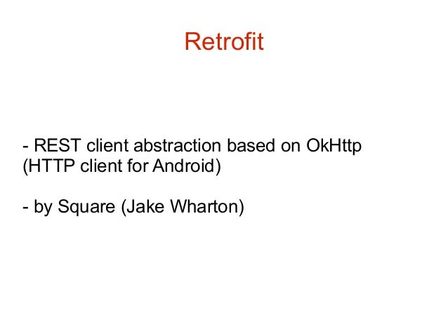 Retrofit  - REST client abstraction based on OkHttp (HTTP client for Android) - by Square (Jake Wharton)
