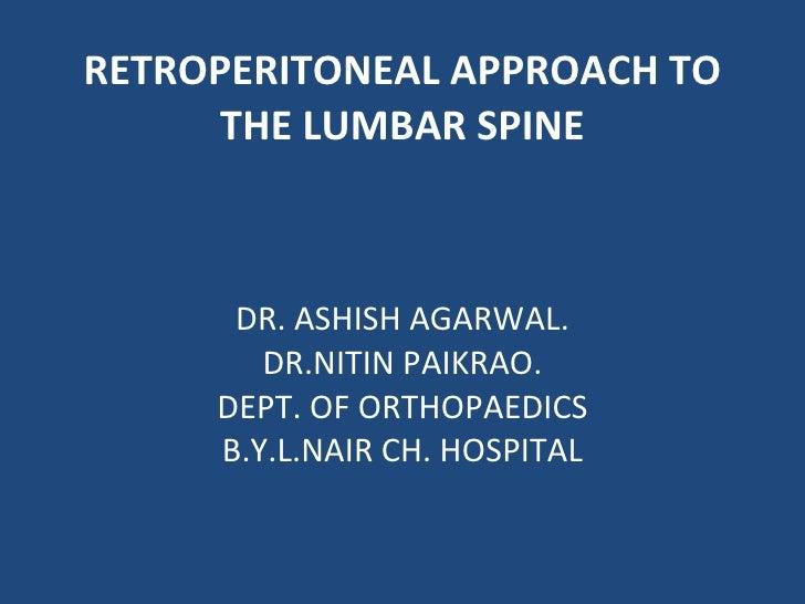 RETROPERITONEAL APPROACH TO THE LUMBAR SPINE DR. ASHISH AGARWAL. DR.NITIN PAIKRAO. DEPT. OF ORTHOPAEDICS B.Y.L.NAIR CH. HO...