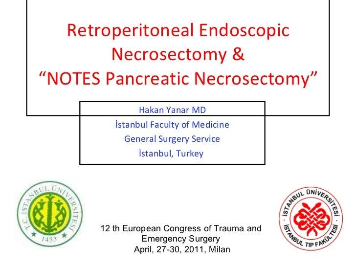 "Retroperitoneal Endoscopic Necrosectomy & ""NOTES Pancreatic Necrosectomy"" Hakan Yanar MD İstanbul Faculty of Medicine Gene..."