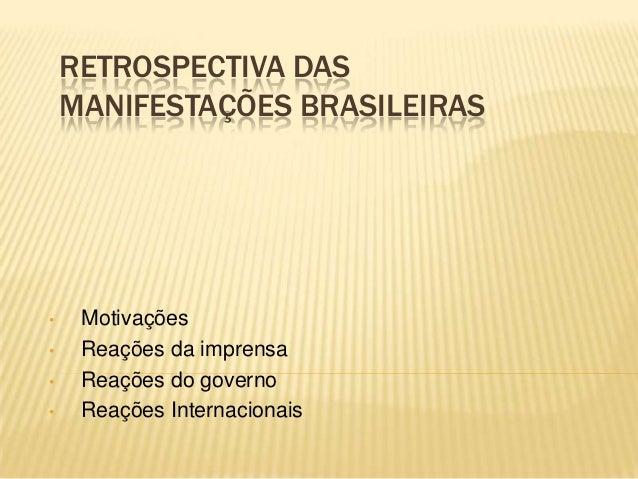 RETROSPECTIVA DAS MANIFESTAÇÕES BRASILEIRAS • Motivações • Reações da imprensa • Reações do governo • Reações Internaciona...