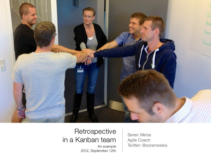 Retrospective           Søren Weissin a Kanban team             Agile Coach                An example   Twitter: @sorenwei...