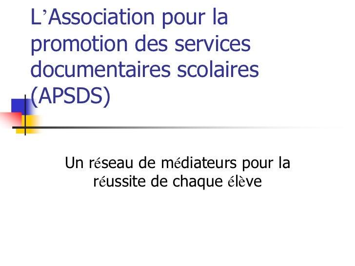 L'Association pour lapromotion des servicesdocumentaires scolaires(APSDS)   Un réseau de médiateurs pour la       réussite...