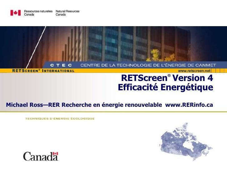 RETScreen ®   Version 4 Efficacité Energétique Michael Ross—RER Recherche en énergie renouvelable  www.RERinfo.ca