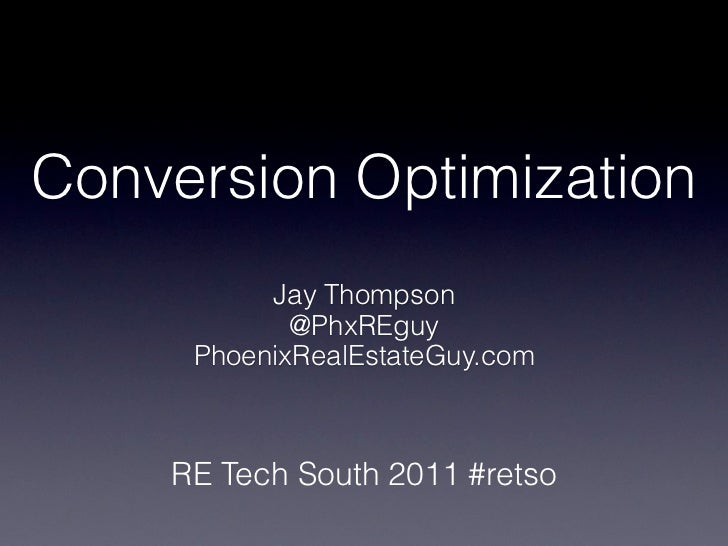 Conversion Optimization          Jay Thompson            @PhxREguy     PhoenixRealEstateGuy.com    RE Tech South 2011 #retso