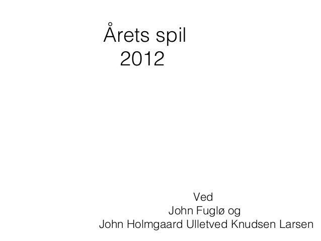 Årets spil  2012                Ved           John Fuglø ogJohn Holmgaard Ulletved Knudsen Larsen