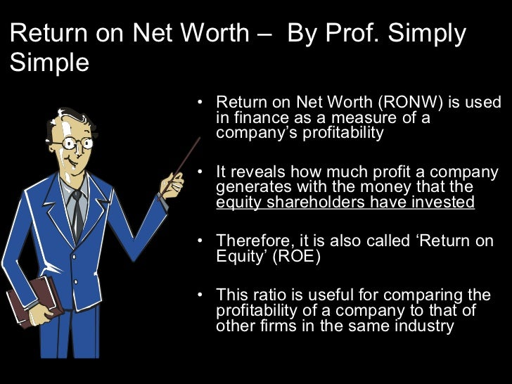 Return on Net Worth –  By Prof. Simply Simple <ul><li>Return on Net Worth (RONW) is used in finance as a measure of a comp...