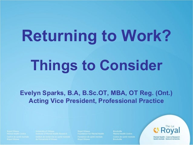 Returning to Work? Things to Consider Evelyn Sparks, B.A, B.Sc.OT, MBA, OT Reg. (Ont.) Acting Vice President, Professional...