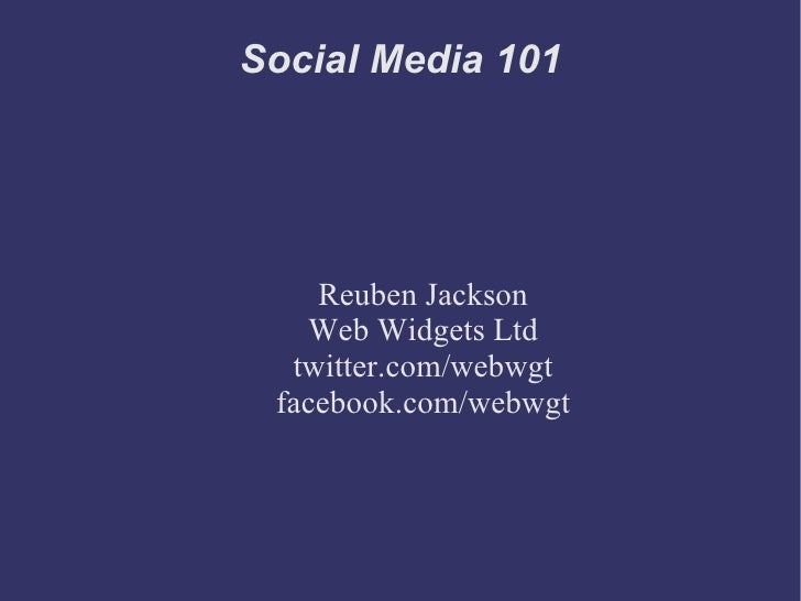 Social Media 101 Reuben Jackson Web Widgets Ltd twitter.com/webwgt facebook.com/webwgt