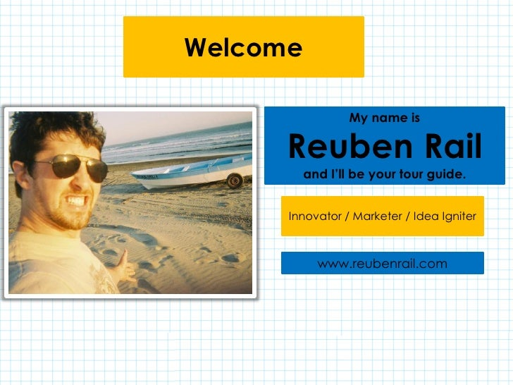 Welcome                 My name is      Reuben Rail          and I'll be your tour guide.      Innovator / Marketer / Idea...