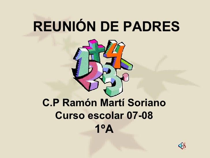 REUNIÓN DE PADRES C.P Ramón Martí Soriano Curso escolar 07-08 1ºA