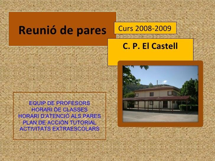 Reunió de pares C. P. El Castell Curs 2008-2009 EQUIP DE PROFESORS HORARI DE CLASSES HORARI D'ATENCIÓ ALS PARES PLAN DE AC...