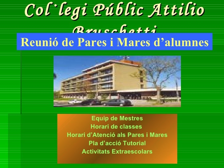 Col·legi Públic Attilio Bruschetti <ul><li>Equip de Mestres </li></ul><ul><li>Horari de classes   </li></ul><ul><li>Horari...