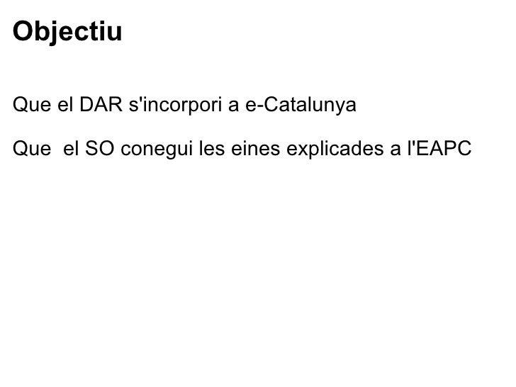 Objectiu <ul><li>Que el DAR s'incorporia e-Catalunya </li></ul><ul><li> </li></ul><ul><li>Que el SO conegui les eines e...