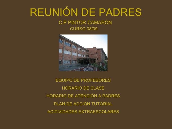 REUNIÓN DE PADRES C.P PINTOR CAMARÓN CURSO 08/09 EQUIPO DE PROFESORES HORARIO DE CLASE HORARIO DE ATENCIÓN A PADRES PLAN D...