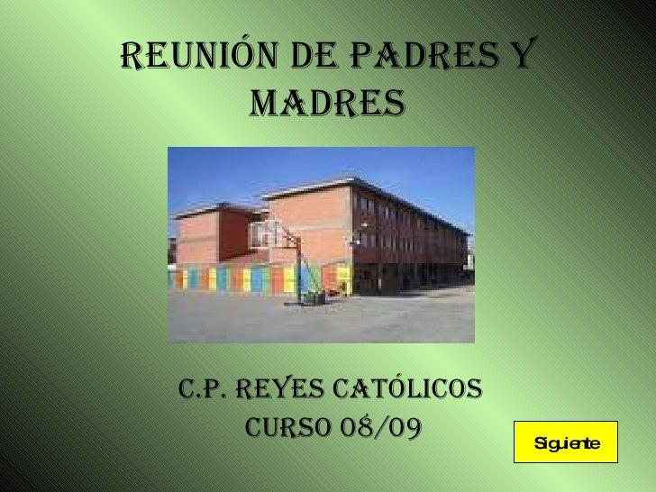 REUNIÓN DE PADRES Y MADRES C.P. REYES CATÓLICOS  Curso 08/09 Siguiente