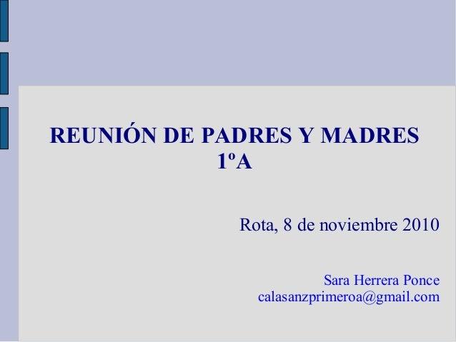 REUNIÓN DE PADRES Y MADRES 1ºA Rota, 8 de noviembre 2010 Sara Herrera Ponce calasanzprimeroa@gmail.com