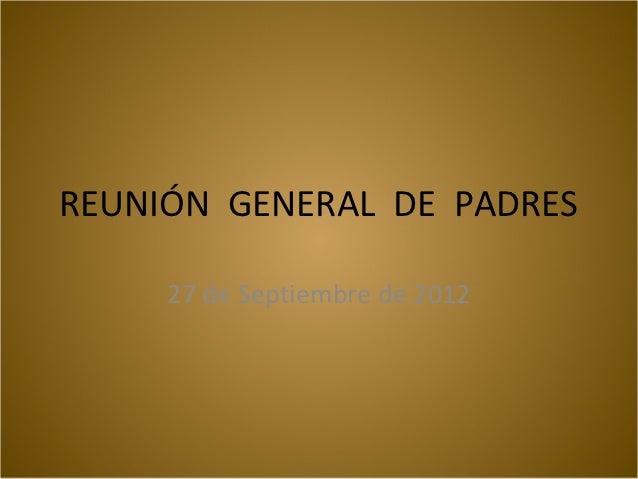 REUNIÓN GENERAL DE PADRES     27 de Septiembre de 2012