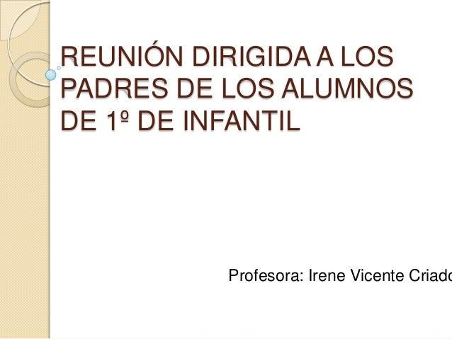 REUNIÓN DIRIGIDA A LOSPADRES DE LOS ALUMNOSDE 1º DE INFANTIL          Profesora: Irene Vicente Criado