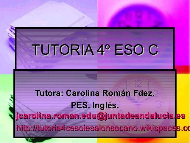 TUTORIA 4º ESO C  Tutora: Carolina Román Fdez. PES. Inglés. jcarolina.roman.edu@juntadeandalucia.es http://tutoria4cesoies...