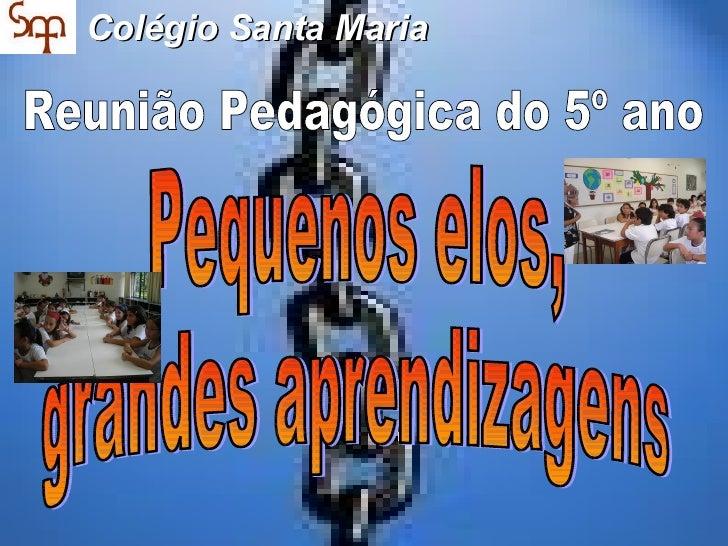 Colégio Santa Maria Pequenos elos, grandes aprendizagens Reunião Pedagógica do 5º ano
